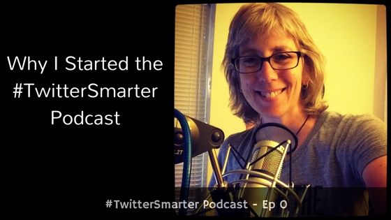 Why I Started The #TwitterSmarter Podcast