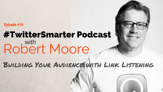 #TwitterSmarter Podcast: Robert Moore on Building Your Audience With Link Listening [Episode 10]