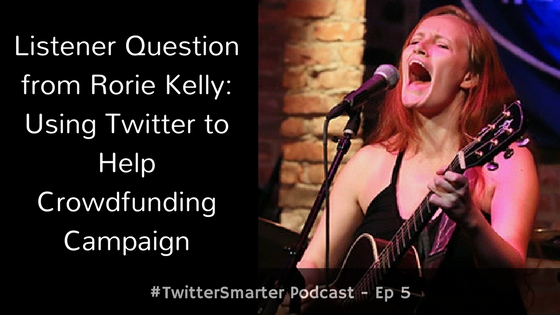 #TwitterSmarter Podcast: Listener Question from Rorie Kelly – Using Twitter To Help Crowdfunding Campaign [Episode 5] - Madalyn Sklar