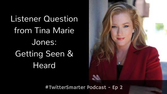#TwitterSmarter Podcast: Listener Question from Tina Marie Jones – Getting Seen & Heard [Episode 2]