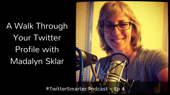 #TwitterSmarter Podcast: A Walk Through Your Twitter Profile with Madalyn Sklar [Episode 4] - Madalyn Sklar