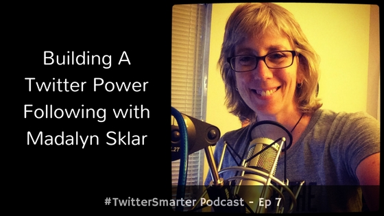 #TwitterSmarter Podcast: Building A Twitter Power Following [Episode 7] - Madalyn Sklar