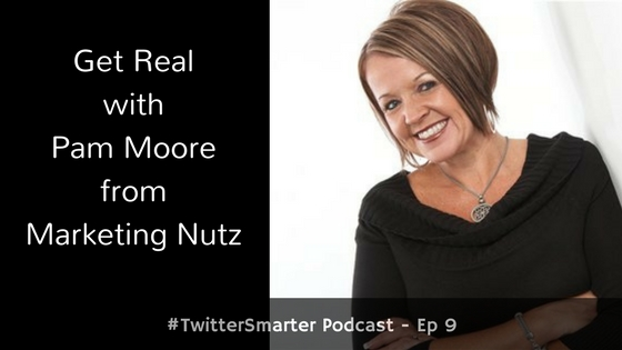 #TwitterSmarter Podcast: Get Real with Pam Moore from Marketing Nutz [Episode 9]