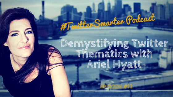#TwitterSmarter Podcast: Demystifying Twitter Thematics with Ariel Hyatt [Episode 12]