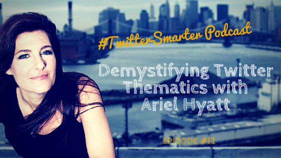 #TwitterSmarter Podcast: Demystifying Twitter Thematics with Ariel Hyatt [Episode 12]