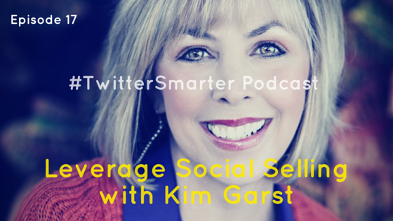 #TwitterSmarter Podcast: Leverage Social Selling with Kim Garst [Episode 17]