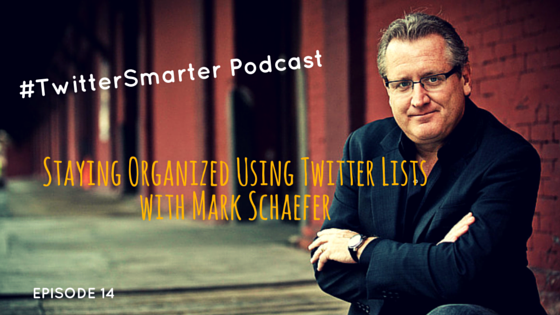 #TwitterSmarter Podcast:  Staying Organized Using Twitter Lists with Mark Schaefer [Episode 14]