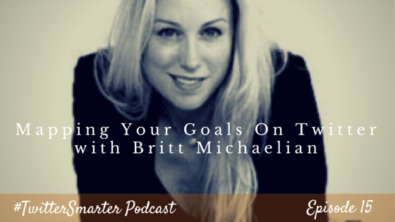 #TwitterSmarter Podcast: Mapping Your Goals on Twitter with Britt Michaelian [Episode 15]