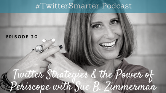 #TwitterSmarter Podcast: Twitter Strategies & The Power of Periscope with Sue B Zimmerman [Episode 20]