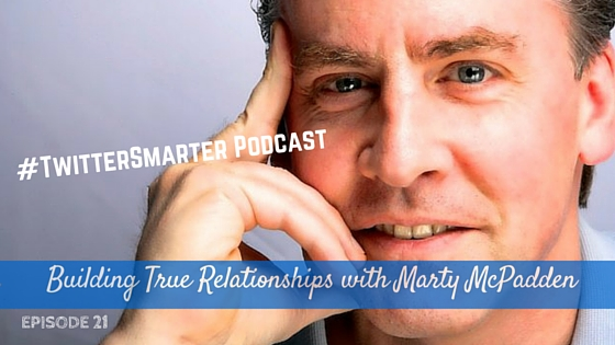 #TwitterSmarter Podcast: Building True Relationships with Marty McPadden [Episode 21]