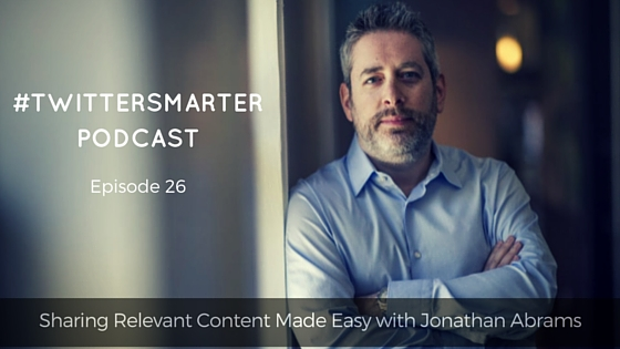 #TwitterSmarter Podcast: Sharing Relevant Content Made Easy with Jonathan Abrams [Episode 26] - Madalyn Sklar
