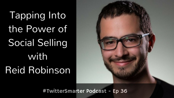 #TwitterSmarter Podcast: Tapping Into the Power of Social Selling with Reid Robinson [Episode 36]