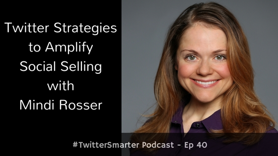 #TwitterSmarter Podcast: Twitter Strategies to Amplify Social Selling with Mindi Rosser [Episode 40]
