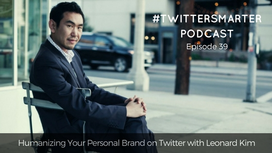 #TwitterSmarter Podcast: Humanizing Your Personal Brand on Twitter with Leonard Kim [Episode 39]