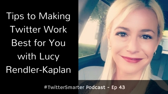 #TwitterSmarter Podcast: Tips to Making Twitter Work Best for You with Lucy Rendler-Kaplan [Episode 43]