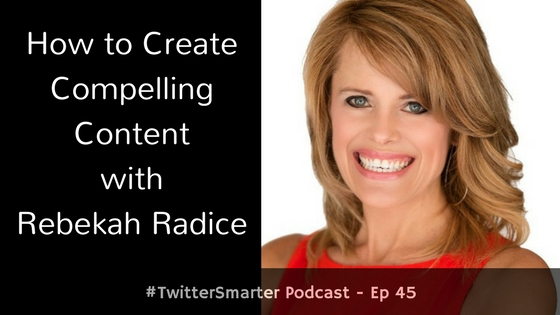 #TwitterSmarter Podcast: How to Create Compelling Content with Rebekah Radice [Episode 45]