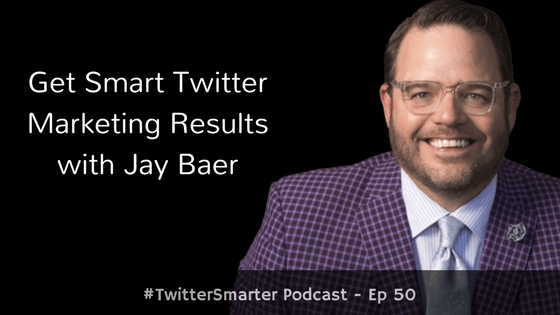 #TwitterSmarter Podcast: Get Smart Twitter Marketing Results with Jay Baer [Episode 50]