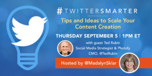 Tips and ideas to scale content creation - Twitter Smarter chat with Ted Rubin - September 5, 2019