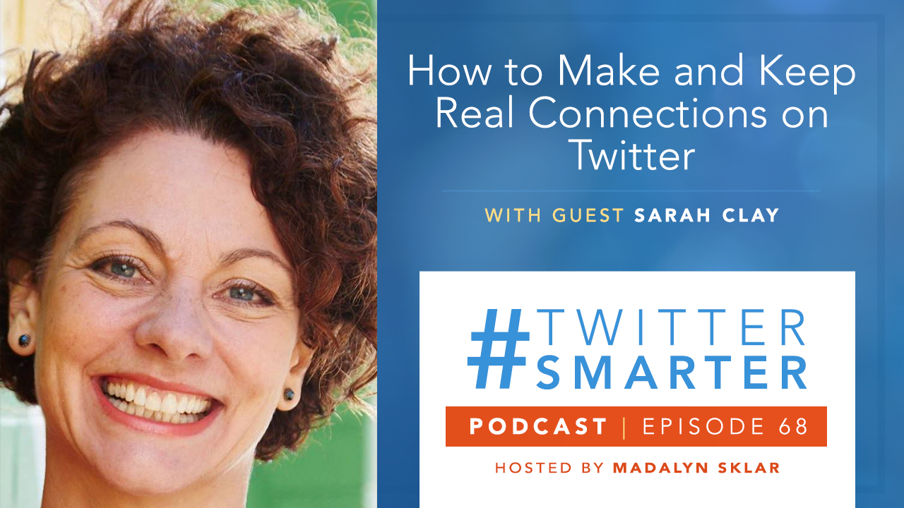 #TwitterSmarter Podcast Ep 68: How to Make and Keep Real Connections on Twitter, with Sarah Clay