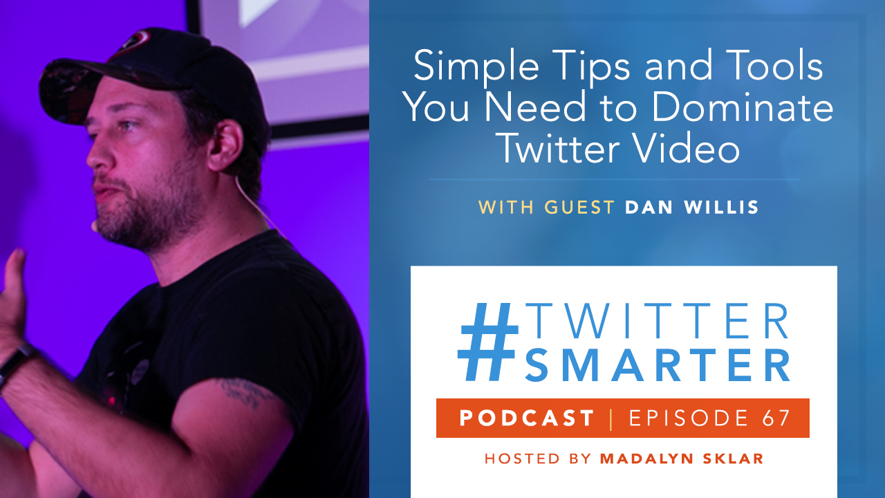 #TwitterSmarter Podcast #67: Simple Tips and Tools You Need to Dominate Twitter Video with Dan Willis