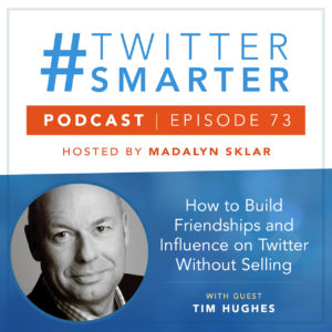 #TwitterSmarter Podcast Episode 73: How to Build Friendships and Influence on Twitter Without Selling, Featuring Tim Hughes