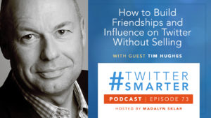 #TwitterSmarter Podcast 73: How to Build Friendships and Influence on Twitter Without Selling, Featuring Tim Hughes