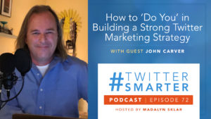 #TwitterSmarter Podcast Episode 72: How to 'Do You' in Building a Strong Twitter Marketing Strategy, with John Carver