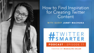 #TwitterSmarter Podcast Episode 77: How to Find Inspiration for Creating Twitter Content, with Janet Machuka
